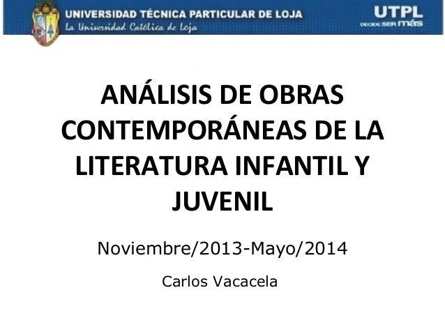ANÁLISIS DE OBRAS CONTEMPORÁNEAS DE LA LITERATURA INFANTIL Y JUVENIL Noviembre/2013-Mayo/2014 Carlos Vacacela