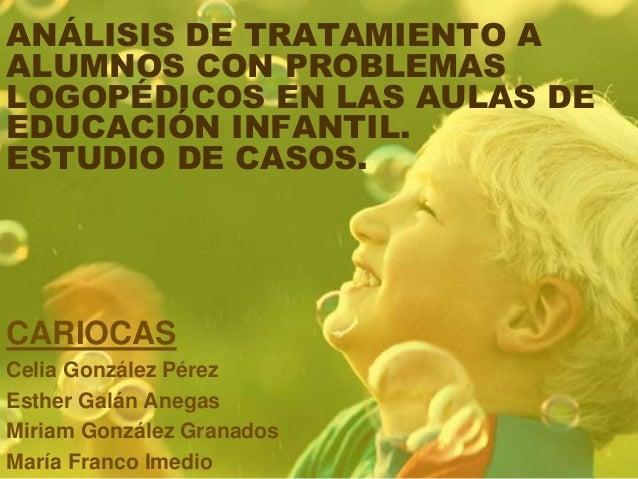 ANÁLISIS DE TRATAMIENTO A ALUMNOS CON PROBLEMAS LOGOPÉDICOS EN LAS AULAS DE EDUCACIÓN INFANTIL. ESTUDIO DE CASOS. CARIOCAS...