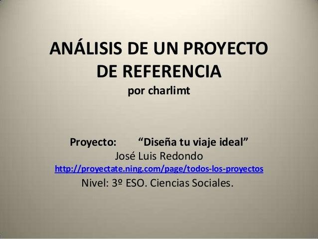 """ANÁLISIS DE UN PROYECTO DE REFERENCIA por charlimt Proyecto: """"Diseña tu viaje ideal"""" José Luis Redondo http://proyectate.n..."""