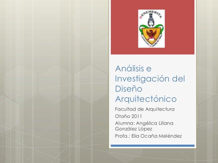 Análisis eInvestigación delDiseñoArquitectónicoFacultad de ArquitecturaOtoño 2011Alumna: Angélica LilianaGonzález LópezPro...