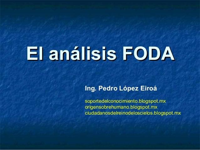 El análisis FODA      Ing. Pedro López Eiroá      soportedelconocimiento.blogspot.mx      origensobrehumano.blogspot.mx   ...