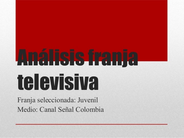 Análisis franja televisiva Franja seleccionada: Juvenil Medio: Canal Señal Colombia