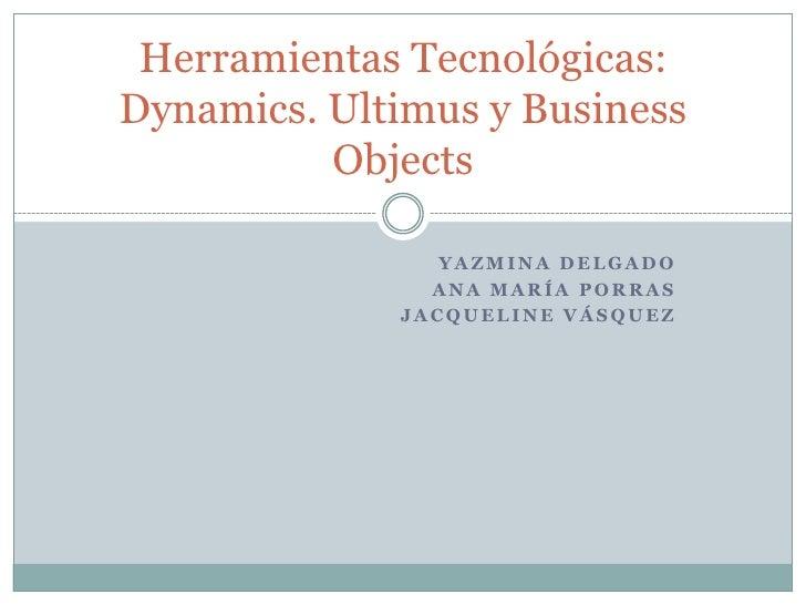 Yazmina Delgado<br />Ana María Porras<br />Jacqueline Vásquez<br />Herramientas Tecnológicas: Dynamics. Ultimus y Business...
