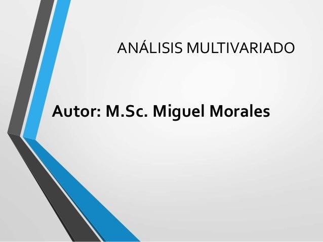 ANÁLISIS MULTIVARIADO Autor: M.Sc. Miguel Morales