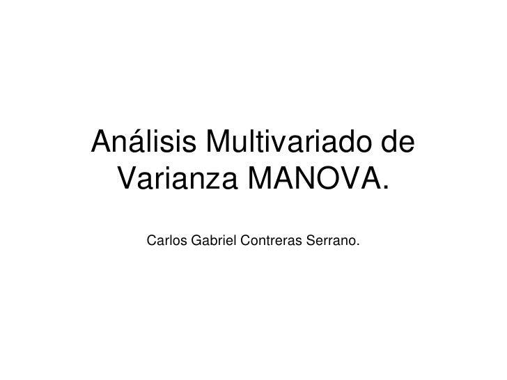 Análisis Multivariado de Varianza MANOVA.<br />Carlos Gabriel Contreras Serrano.<br />