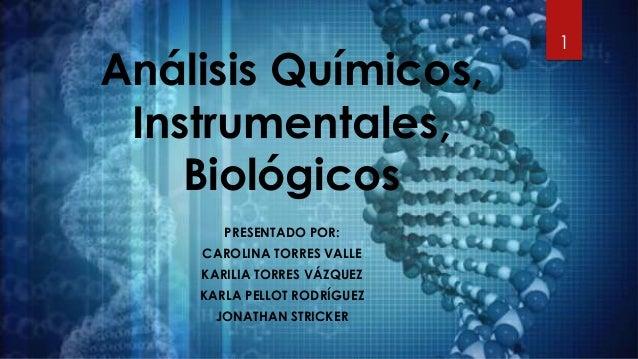 Análisis Químicos, Instrumentales, Biológicos PRESENTADO POR: CAROLINA TORRES VALLE KARILIA TORRES VÁZQUEZ KARLA PELLOT RO...