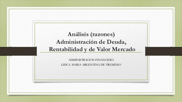 Análisis (razones) Administración de Deuda, Rentabilidad y de Valor Mercado ADMINISTRACION FINANCIERA LIDCA. MARIA ARGENTI...