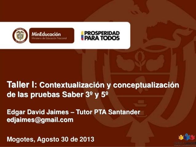Taller I: Contextualización y conceptualización de las pruebas Saber 3º y 5º Edgar David Jaimes – Tutor PTA Santander edja...
