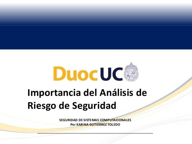 Importancia del Análisis de Riesgo de Seguridad SEGURIDAD DE SISTEMAS COMPUTACIONALES Por KARINA GUTIERREZ TOLEDO