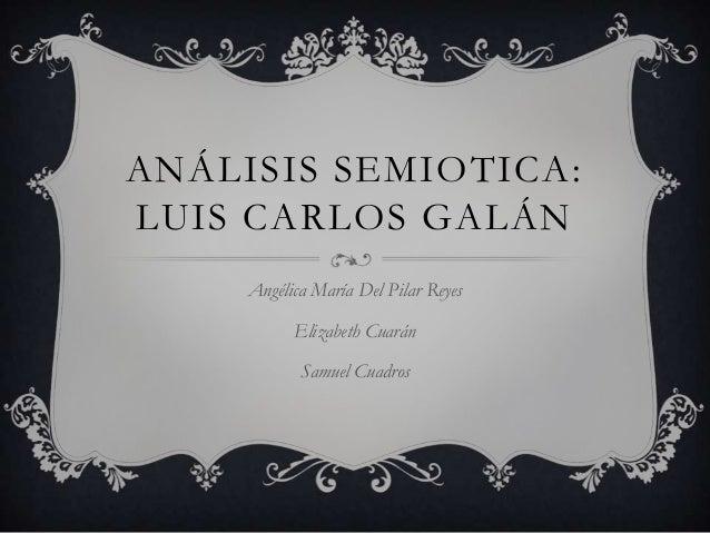 ANÁLISIS SEMIOTICA: LUIS CARLOS GALÁN Angélica María Del Pilar Reyes Elizabeth Cuarán Samuel Cuadros