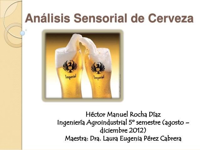 Análisis Sensorial de Cerveza               Héctor Manuel Rocha Díaz     Ingeniería Agroindustrial 5º semestre (agosto –  ...