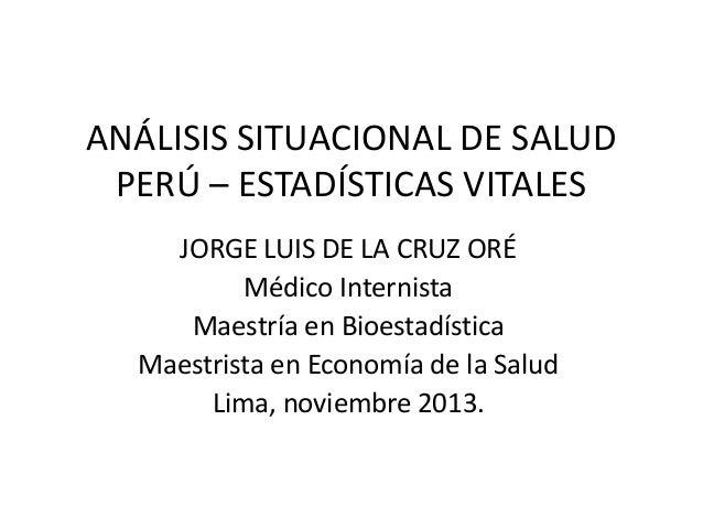ANÁLISIS SITUACIONAL DE SALUD PERÚ – ESTADÍSTICAS VITALES JORGE LUIS DE LA CRUZ ORÉ Médico Internista Maestría en Bioestad...