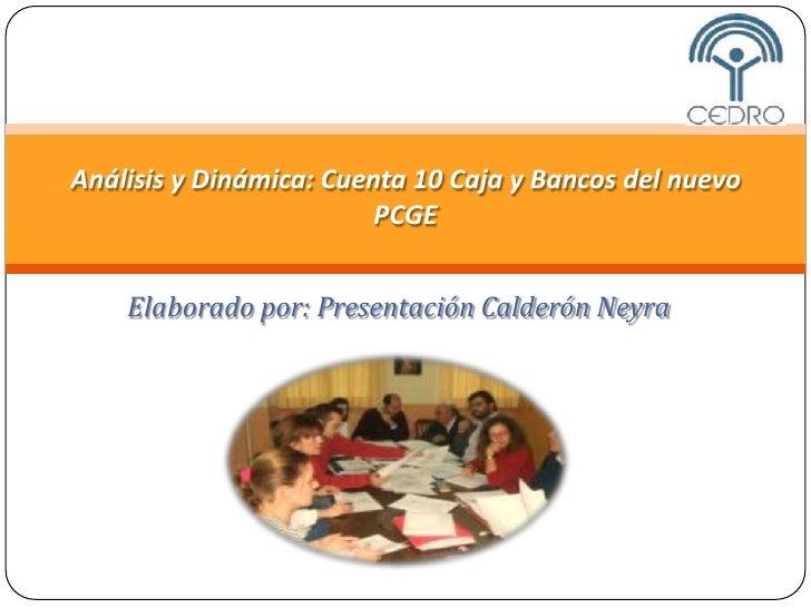 Análisis y Dinámica: Cuenta 10 Caja y Bancos del nuevo                          PCGE       Elaborado por: Presentación Cal...