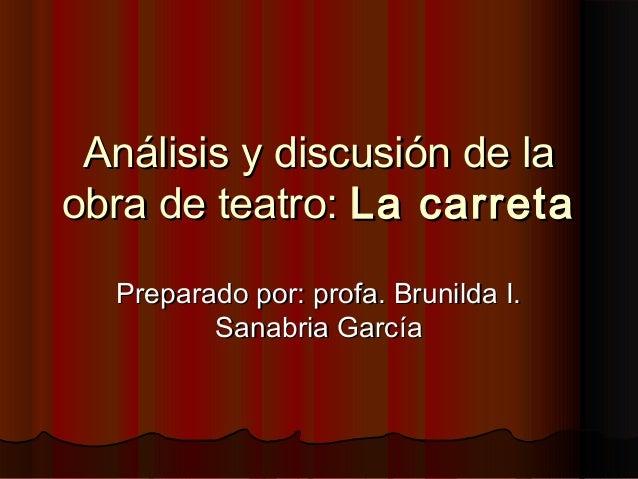 AnAnálisis y discusión de laálisis y discusión de la obra de teatro:obra de teatro: La carretaLa carreta Preparado por: pr...