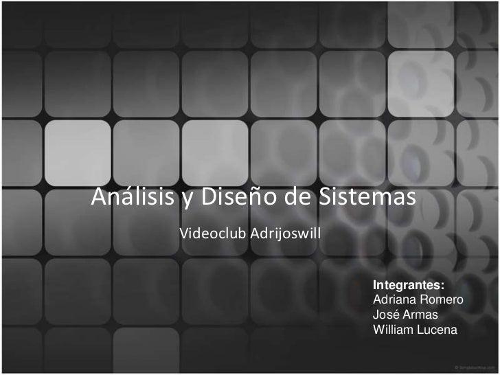 Análisis y Diseño de Sistemas<br />Videoclub Adrijoswill<br />Integrantes:<br />Adriana Romero<br />José Armas<br />Willia...