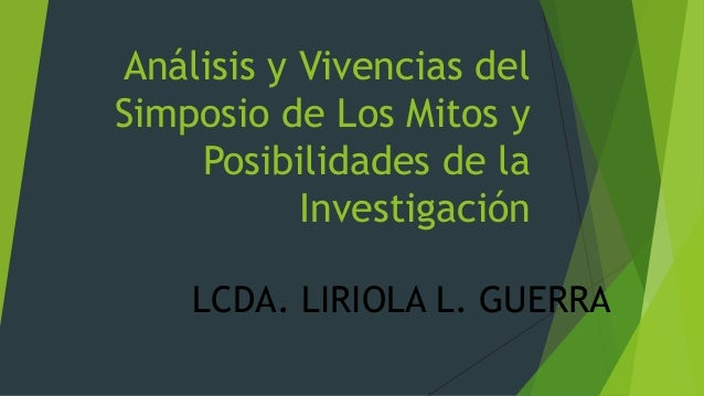 Análisis y Vivencias del Simposio de Los Mitos y Posibilidades de la Investigación LCDA. LIRIOLA L. GUERRA