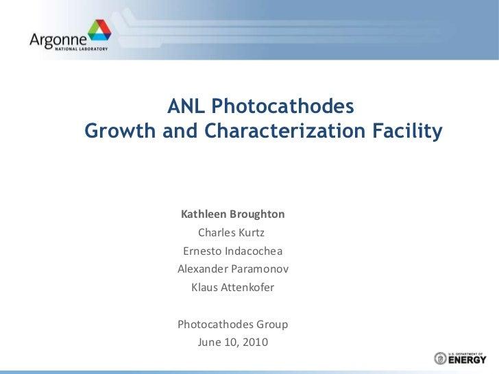 ANL Photocathodes  Growth and Characterization Facility Kathleen Broughton Charles Kurtz  Ernesto Indacochea Alexander Par...