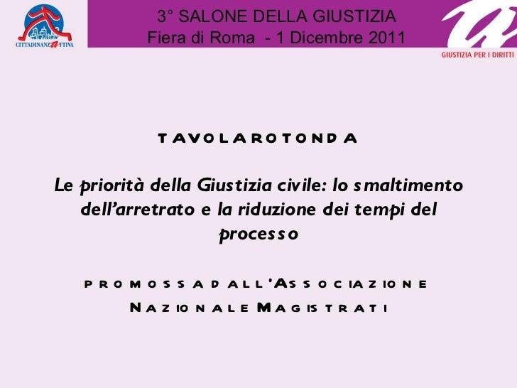 3° SALONE DELLA GIUSTIZIA Fiera di Roma  - 1 Dicembre 2011 TAVOLA ROTONDA Le priorità della Giustizia civile: lo smaltimen...