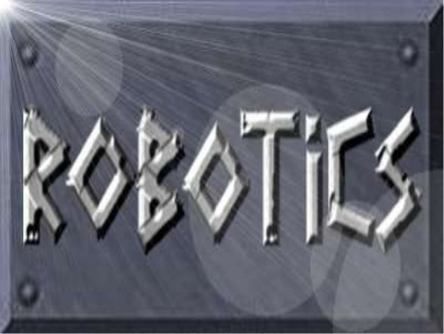 robotics Robotics is the branch of technology that deals with the design, construction, operation and application of robot...