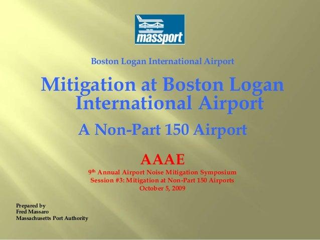 Boston Logan International Airport Mitigation at Boston Logan International Airport A Non-Part 150 Airport AAAE 9th Annual...