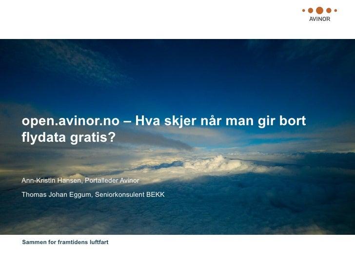 open.avinor.no – Hva skjer når man gir bort flydata gratis?  Ann-Kristin Hansen, Portalleder Avinor  Thomas Johan Eggum, S...