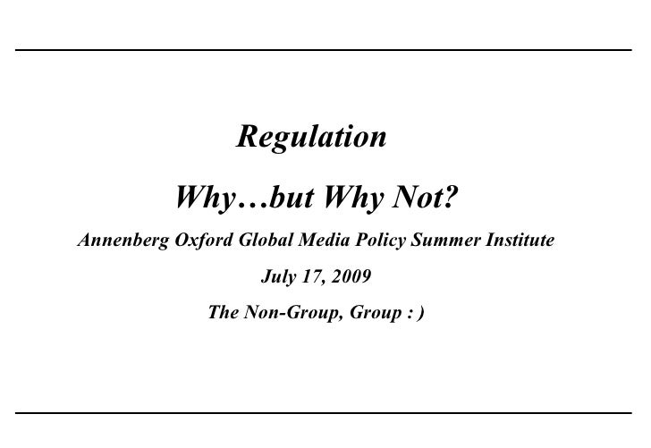 Regulation           Why…but Why Not? Annenberg Oxford Global Media Policy Summer Institute                     July 17, 2...