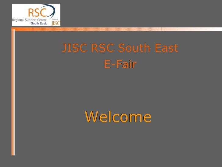 Welcome JISC RSC South East E-Fair Welcome JISC RSC South East E-Fair