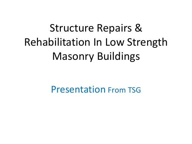 Structure Repairs & Rehabilitation In Low Strength Masonry Buildings Presentation From TSG
