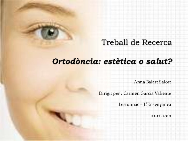 Treball de RecercaOrtodòncia: estètica o salut?<br />Anna Balart Salort<br /> Dirigit per : Carmen Garcia Valiente<br />Le...