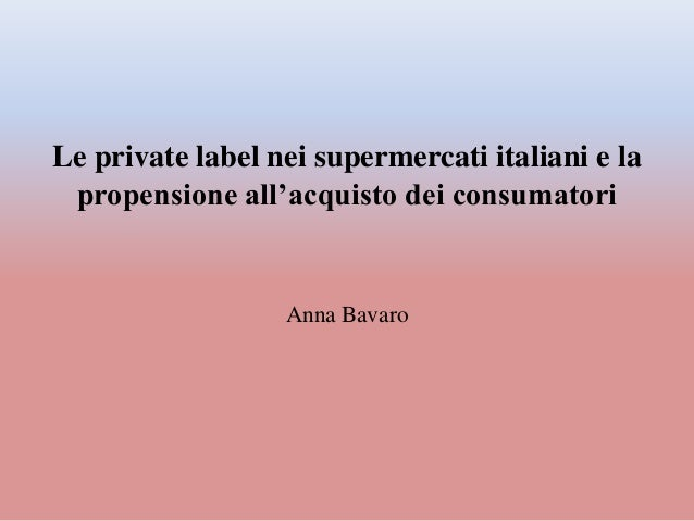 Le private label nei supermercati italiani e la propensione all'acquisto dei consumatori Anna Bavaro