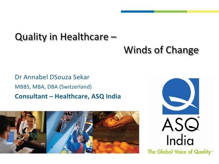 Quality in Healthcare –                                             Winds of Change<br />Dr Annabel DSouza Sekar <br />MBB...