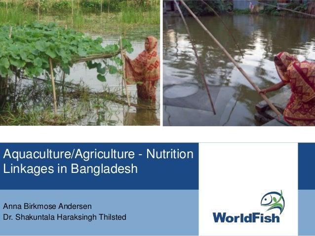 Aquaculture/Agriculture - NutritionLinkages in BangladeshAnna Birkmose AndersenDr. Shakuntala Haraksingh Thilsted
