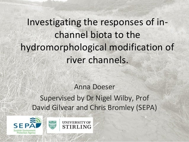 Investigating the responses of in-channel biota to thehydromorphological modification ofriver channels.Anna DoeserSupervis...