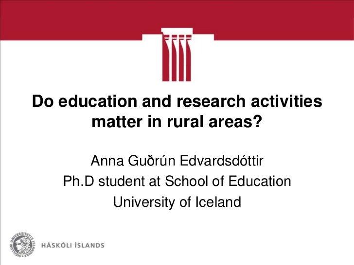 Do education and research activities      matter in rural areas?       Anna Guðrún Edvardsdóttir   Ph.D student at School ...