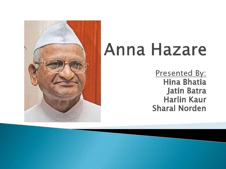 Anna Hazare<br />Presented By:<br />Hina Bhatia<br />JatinBatra<br />HarlinKaur<br />SharalNorden<br />