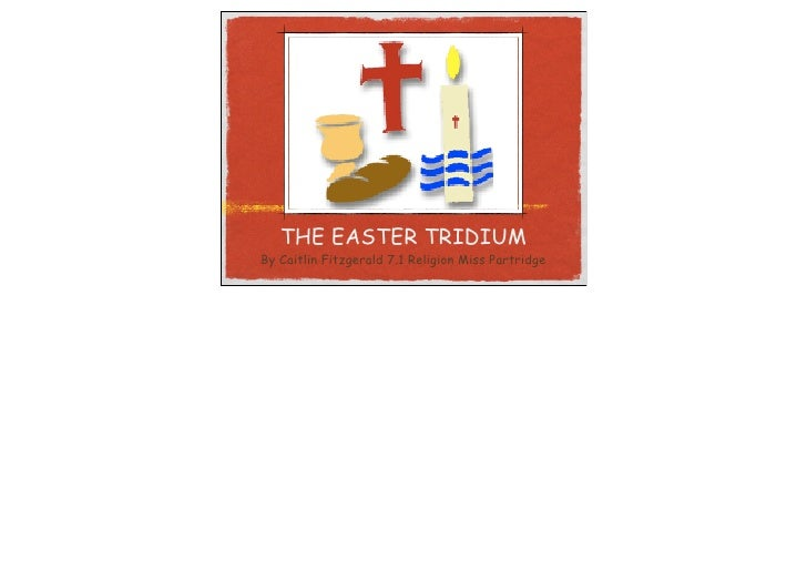 THE EASTER TRIDIUM By Caitlin Fitzgerald 7.1 Religion Miss Partridge