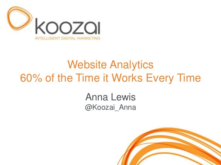 Website Analytics60% of the Time it Works Every Time            Anna Lewis            @Koozai_Anna