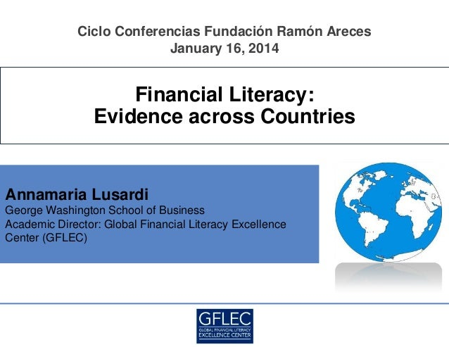 Ciclo Conferencias Fundación Ramón Areces January 16, 2014  Financial Literacy: Evidence across Countries  Annamaria Lusar...