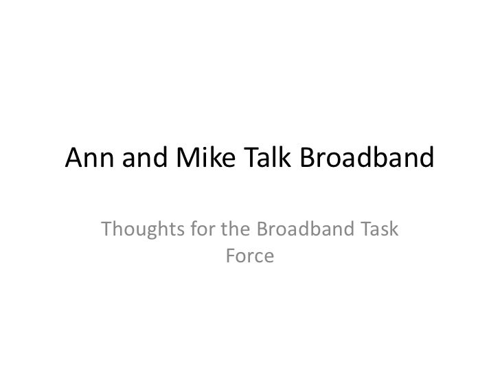 Ann and Mike Talk Broadband  Thoughts for the Broadband Task                Force