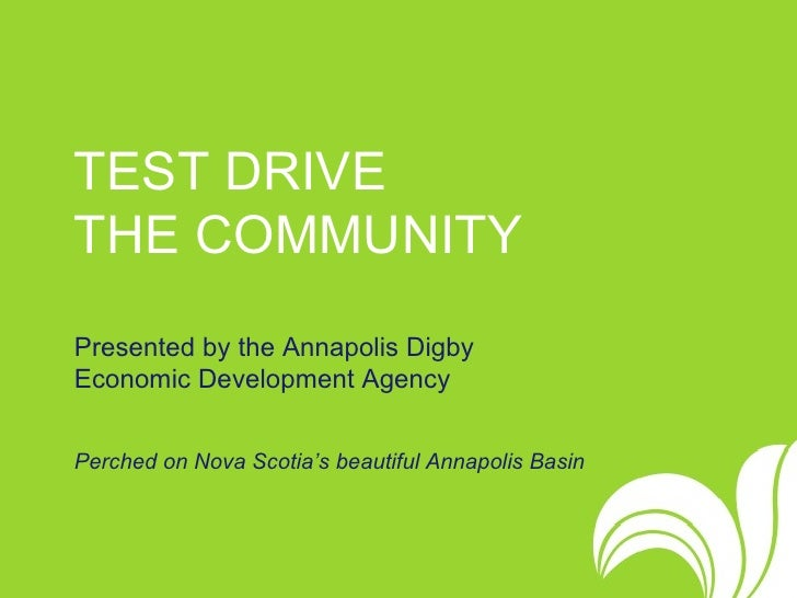 TEST DRIVE  THE COMMUNITY   Presented by the Annapolis Digby  Economic Development Agency Perched on Nova Scotia's beautif...