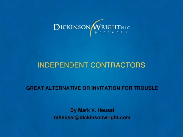 INDEPENDENT CONTRACTORSGREAT ALTERNATIVE OR INVITATION FOR TROUBLE              By Mark V. Heusel         mheusel@dickinso...