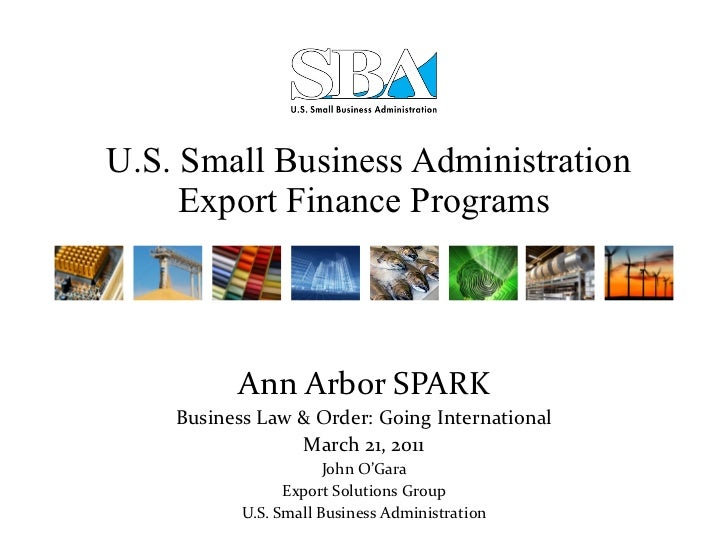 U.S. Small Business Administration Export Finance Programs Ann Arbor SPARK Business Law & Order: Going International Mar...
