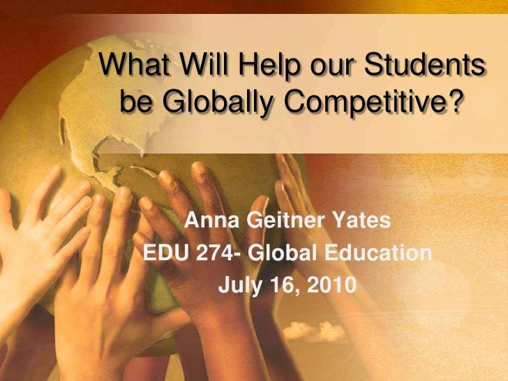 What Will Help our Students  be Globally Competitive?<br />Anna Geitner Yates<br />EDU 274- Global Education<br />July 16,...