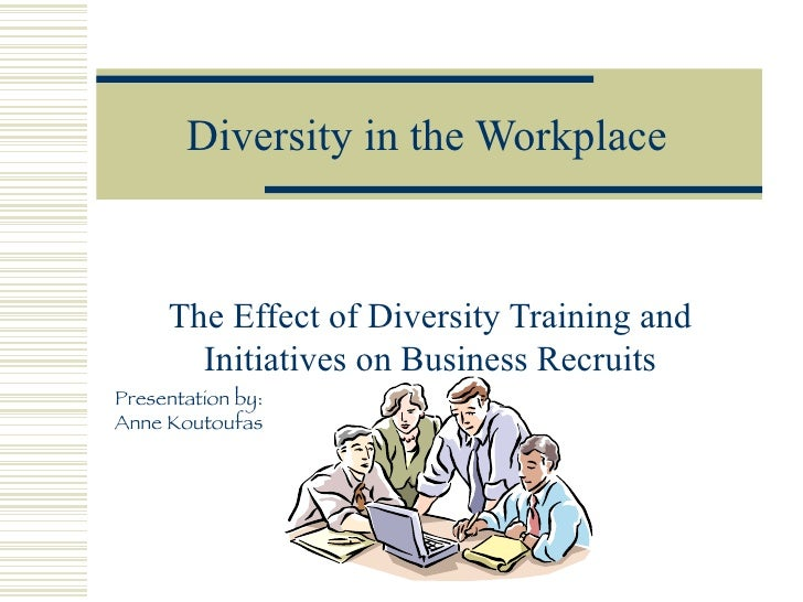 Diversity in the Workplace The Effect of Diversity Training and Initiatives on Business Recruits Presentation by: Anne Kou...