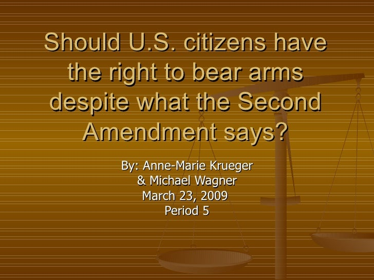 Should U.S. citizens have the right to bear arms despite what the Second Amendment says? By: Anne-Marie Krueger & Michael ...