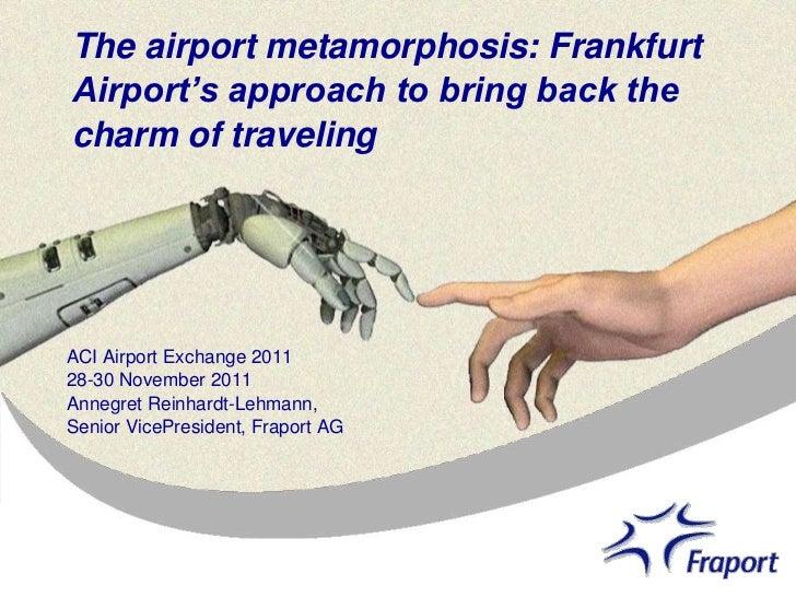 The airport metamorphosis: FrankfurtAirport's approach to bring back thecharm of travelingACI Airport Exchange 201128-30 N...