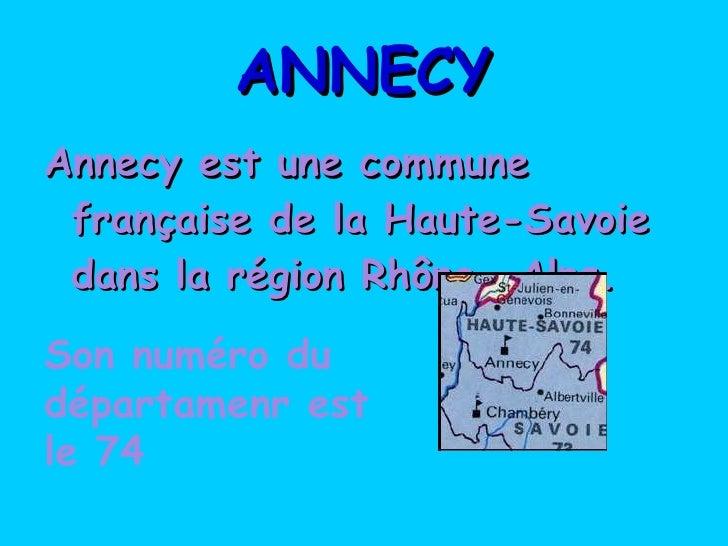 ANNECY <ul><li>Annecy est une commune française de la Haute-Savoie dans la région Rhône- Alps. </li></ul>Son numéro du dép...