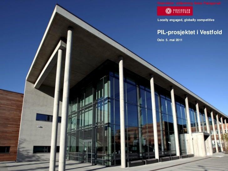Viserektor utdanning Anne FængsrudLocally engaged, globally competitivePIL-prosjektet i VestfoldOslo 5. mai 2011         R...