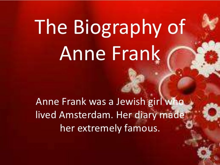The Biography of  Anne FrankAnne Frank was a Jewish girl wholived Amsterdam. Her diary made      her extremely famous.