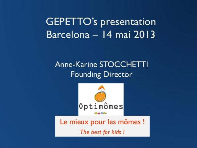 Anne-Karine STOCCHETTIFounding DirectorLe mieux pour les mômes !GEPETTO's presentationBarcelona – 14 mai 2013The best for ...